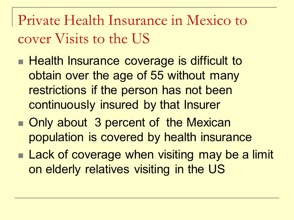 Private Health Insurance in Mexico to cover Visits to the US Health Insurance coverage is difficult to obtain over the age of 55 without many restrict