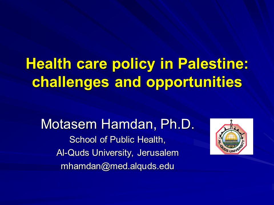 Health care policy in Palestine: challenges and opportunities Motasem Hamdan, Ph.D. School of Public Health, Al-Quds University, Jerusalem mhamdan@med