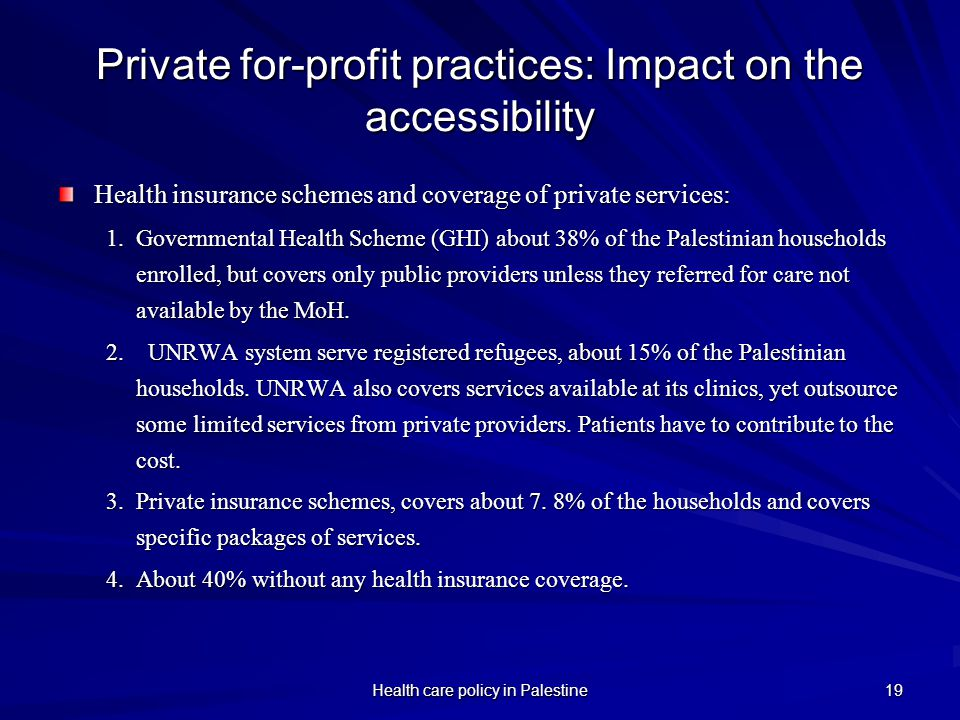 Health care policy in Palestine 19 Private for-profit practices: Impact on the accessibility Health insurance schemes and coverage of private services