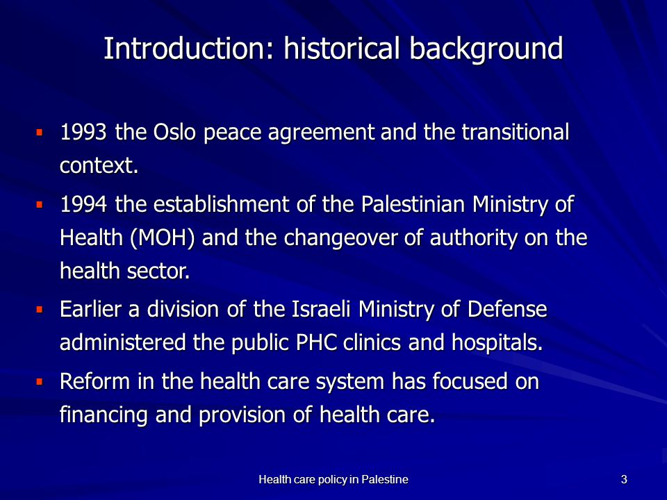 Health care policy in Palestine 3 Introduction: historical background 1993 the Oslo peace agreement and the transitional context. 1993 the Oslo peace