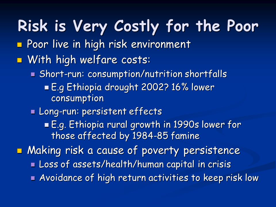 Risk is Very Costly for the Poor Poor live in high risk environment Poor live in high risk environment With high welfare costs: With high welfare cost