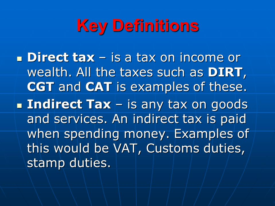 Key Definitions Direct tax – is a tax on income or wealth.