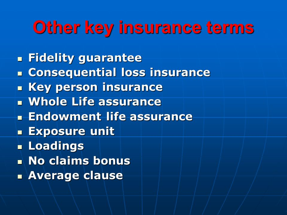 Other key insurance terms Fidelity guarantee Fidelity guarantee Consequential loss insurance Consequential loss insurance Key person insurance Key person insurance Whole Life assurance Whole Life assurance Endowment life assurance Endowment life assurance Exposure unit Exposure unit Loadings Loadings No claims bonus No claims bonus Average clause Average clause