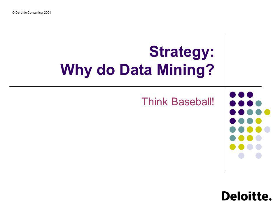 © Deloitte Consulting, 2004 Strategy: Why do Data Mining? Think Baseball!