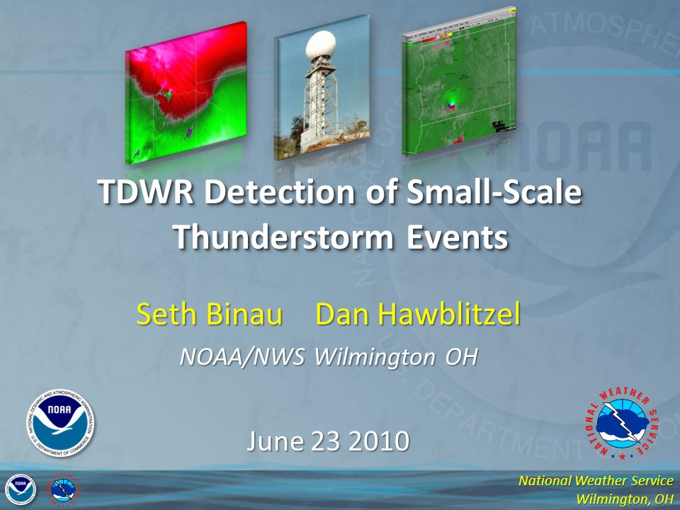 National Weather Service Wilmington, OH Seth Binau Dan Hawblitzel NOAA/NWS Wilmington OH June 23 2010 TDWR Detection of Small-Scale Thunderstorm Event