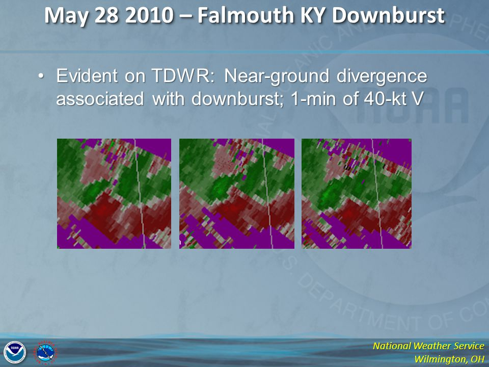 National Weather Service Wilmington, OH May 28 2010 – Falmouth KY Downburst Evident on TDWR: Near-ground divergence associated with downburst; 1-min of 40-kt VEvident on TDWR: Near-ground divergence associated with downburst; 1-min of 40-kt V