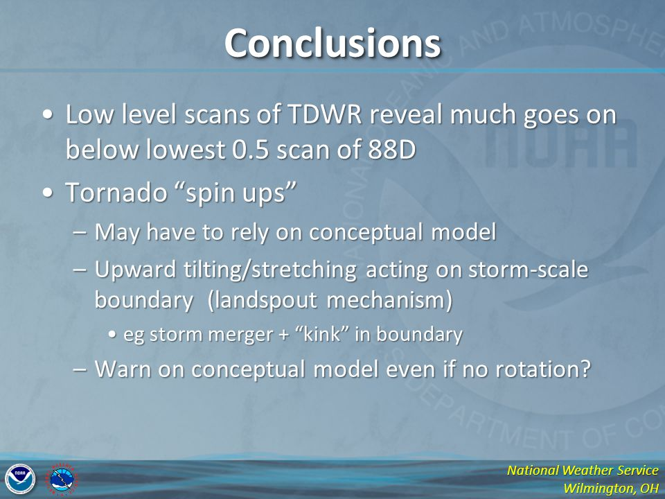 National Weather Service Wilmington, OH ConclusionsConclusions Low level scans of TDWR reveal much goes on below lowest 0.5 scan of 88DLow level scans of TDWR reveal much goes on below lowest 0.5 scan of 88D Tornado spin upsTornado spin ups –May have to rely on conceptual model –Upward tilting/stretching acting on storm-scale boundary (landspout mechanism) eg storm merger + kink in boundaryeg storm merger + kink in boundary –Warn on conceptual model even if no rotation?