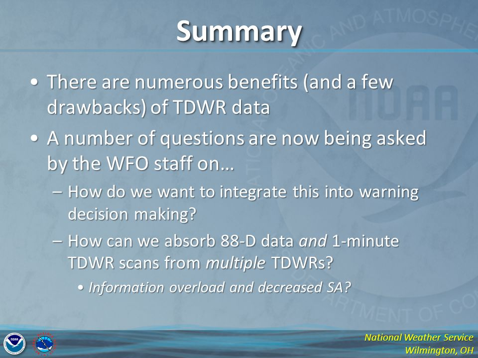 National Weather Service Wilmington, OH SummarySummary There are numerous benefits (and a few drawbacks) of TDWR dataThere are numerous benefits (and a few drawbacks) of TDWR data A number of questions are now being asked by the WFO staff on…A number of questions are now being asked by the WFO staff on… –How do we want to integrate this into warning decision making.