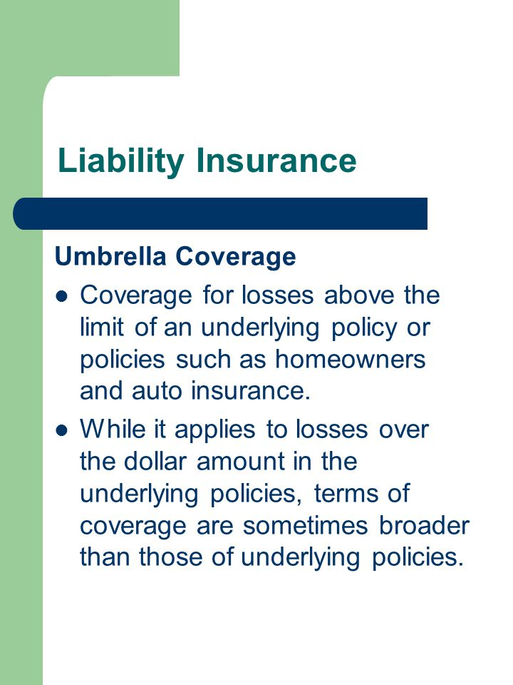Liability Insurance Umbrella Coverage Coverage for losses above the limit of an underlying policy or policies such as homeowners and auto insurance.