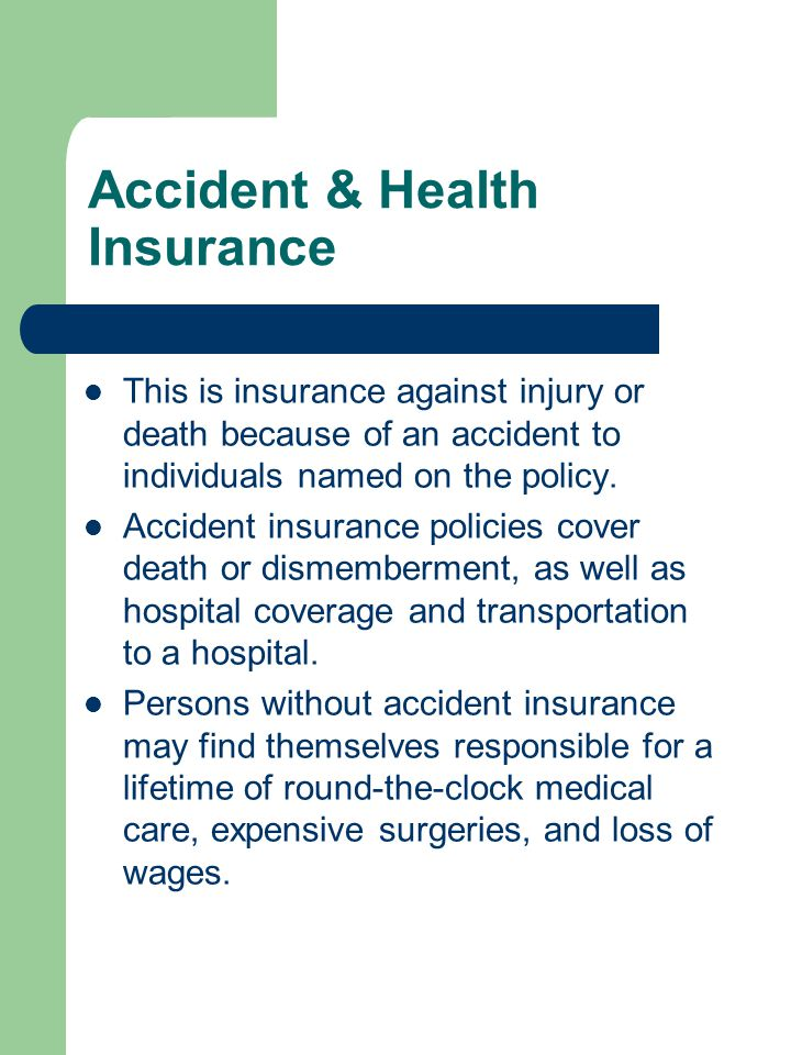 Accident & Health Insurance This is insurance against injury or death because of an accident to individuals named on the policy.