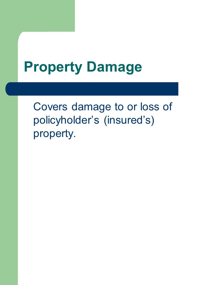 Property Damage Covers damage to or loss of policyholders (insureds) property.