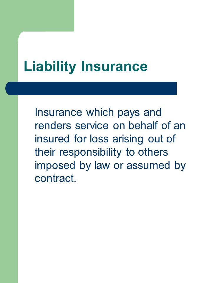 Liability Insurance Insurance which pays and renders service on behalf of an insured for loss arising out of their responsibility to others imposed by law or assumed by contract.
