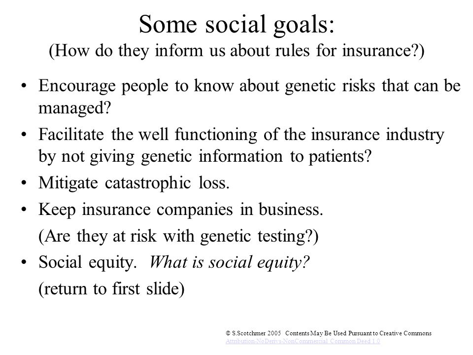 © S.Scotchmer 2005 Contents May Be Used Pursuant to Creative Commons Attribution-NoDerivs-NonCommercial Common Deed 1.0 Some social goals: (How do they inform us about rules for insurance ) Encourage people to know about genetic risks that can be managed.