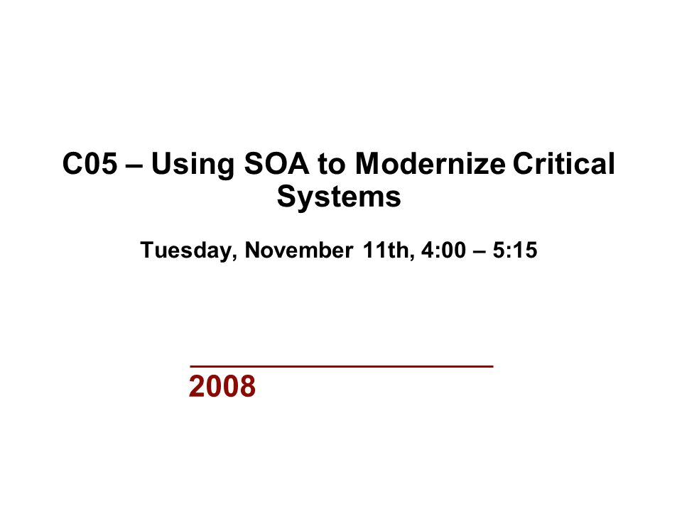 2008 C05 – Using SOA to Modernize Critical Systems Tuesday, November 11th, 4:00 – 5:15