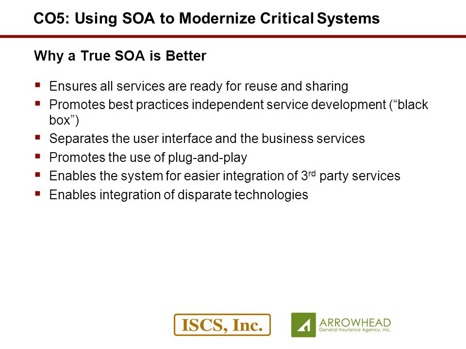 Why a True SOA is Better Ensures all services are ready for reuse and sharing Promotes best practices independent service development (black box) Separates the user interface and the business services Promotes the use of plug-and-play Enables the system for easier integration of 3 rd party services Enables integration of disparate technologies CO5: Using SOA to Modernize Critical Systems