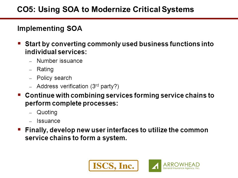 Implementing SOA Start by converting commonly used business functions into individual services: – Number issuance – Rating – Policy search – Address verification (3 rd party?) Continue with combining services forming service chains to perform complete processes: – Quoting – Issuance Finally, develop new user interfaces to utilize the common service chains to form a system.