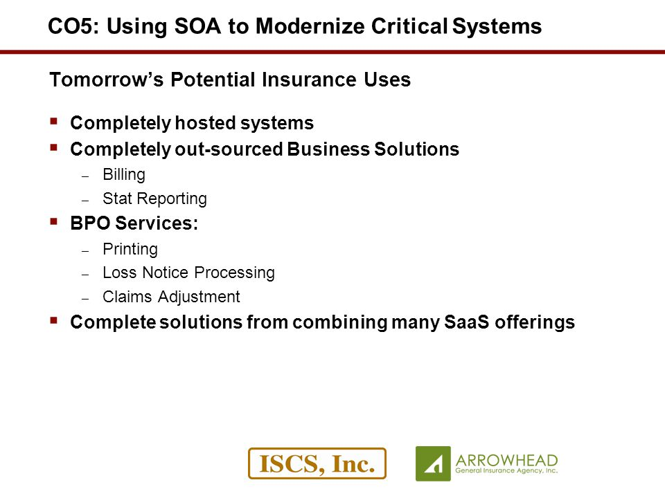 Tomorrows Potential Insurance Uses Completely hosted systems Completely out-sourced Business Solutions – Billing – Stat Reporting BPO Services: – Printing – Loss Notice Processing – Claims Adjustment Complete solutions from combining many SaaS offerings CO5: Using SOA to Modernize Critical Systems