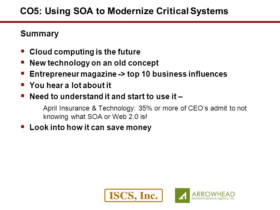 Summary Cloud computing is the future New technology on an old concept Entrepreneur magazine -> top 10 business influences You hear a lot about it Need to understand it and start to use it – April Insurance & Technology: 35% or more of CEOs admit to not knowing what SOA or Web 2.0 is.