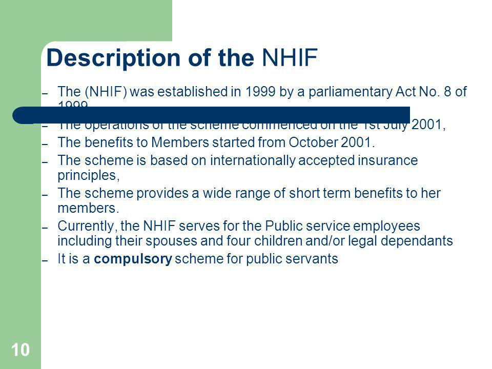 10 Description of the NHIF – The (NHIF) was established in 1999 by a parliamentary Act No. 8 of 1999. – The operations of the scheme commenced on the