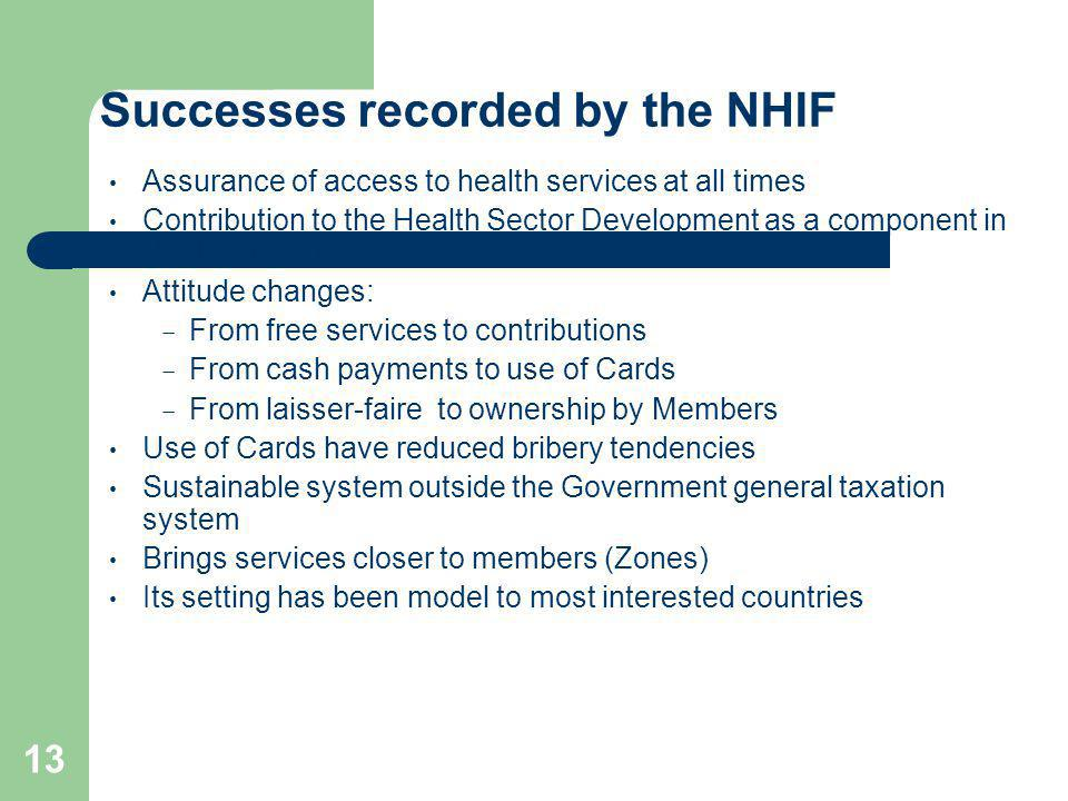13 Successes recorded by the NHIF Assurance of access to health services at all times Contribution to the Health Sector Development as a component in