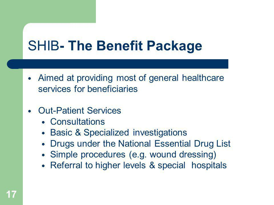 17 SHIB- The Benefit Package Aimed at providing most of general healthcare services for beneficiaries Out-Patient Services Consultations Basic & Speci
