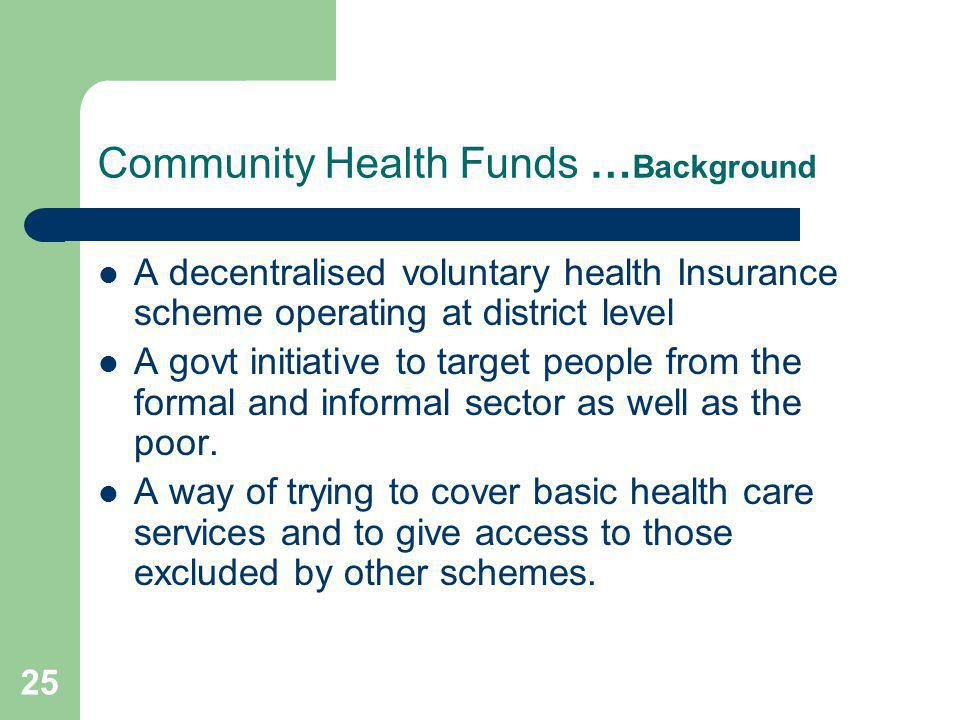 25 Community Health Funds … Background A decentralised voluntary health Insurance scheme operating at district level A govt initiative to target peopl