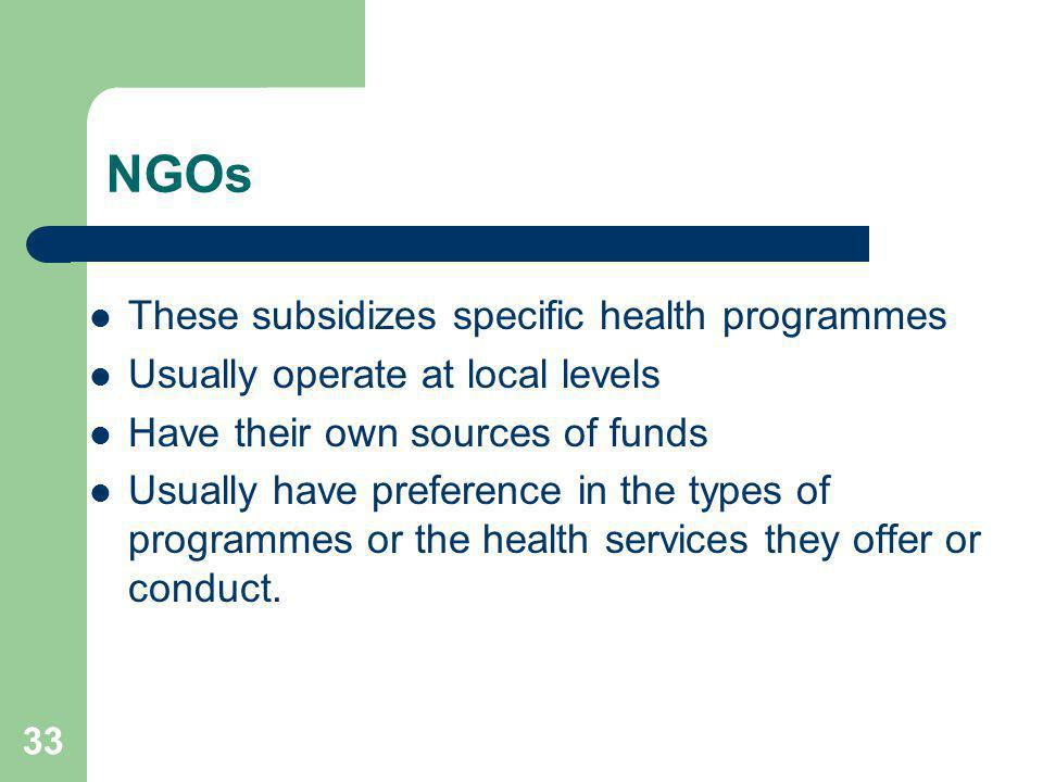 33 NGOs These subsidizes specific health programmes Usually operate at local levels Have their own sources of funds Usually have preference in the typ