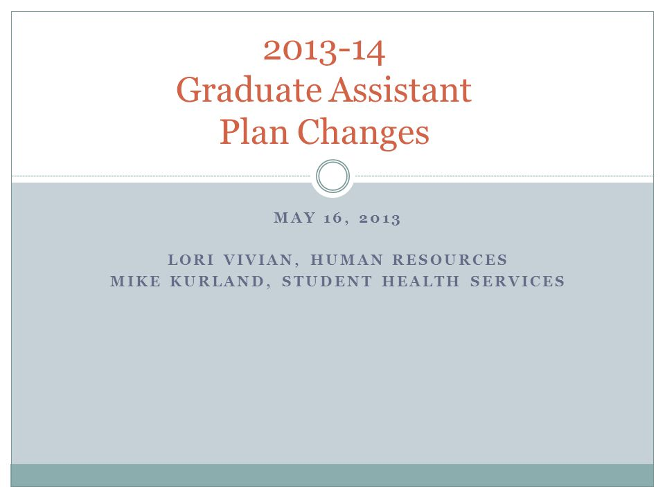 MAY 16, 2013 LORI VIVIAN, HUMAN RESOURCES MIKE KURLAND, STUDENT HEALTH SERVICES 2013-14 Graduate Assistant Plan Changes