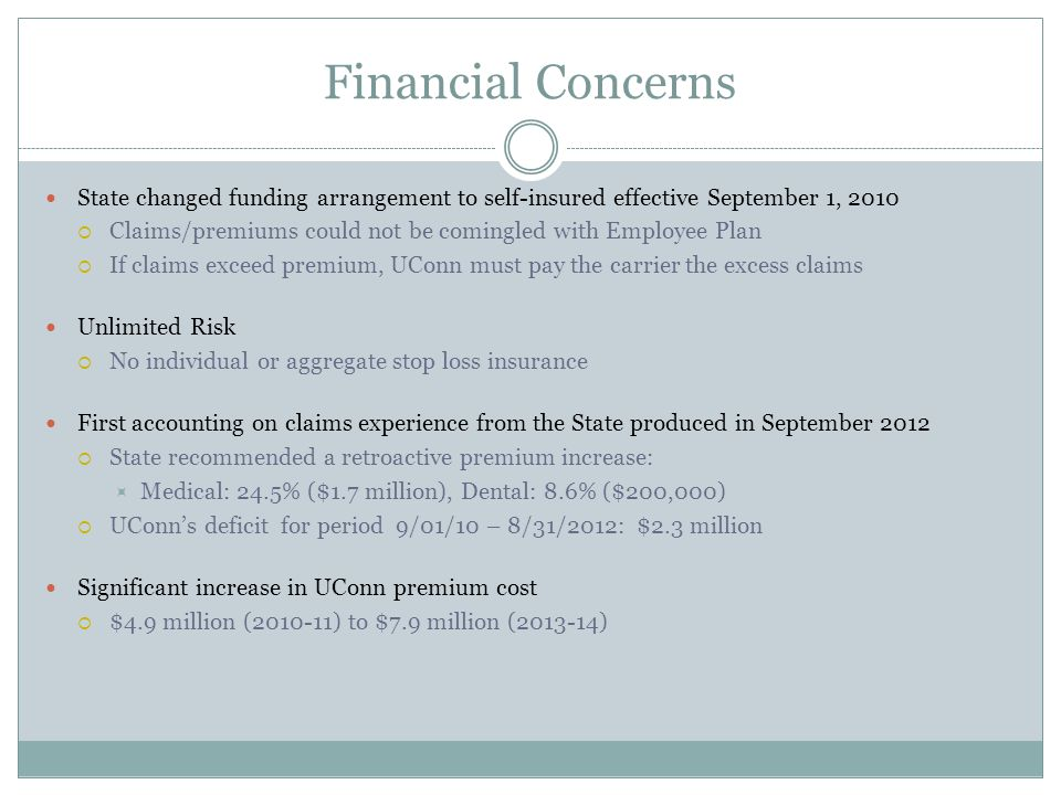 Financial Concerns State changed funding arrangement to self-insured effective September 1, 2010 Claims/premiums could not be comingled with Employee Plan If claims exceed premium, UConn must pay the carrier the excess claims Unlimited Risk No individual or aggregate stop loss insurance First accounting on claims experience from the State produced in September 2012 State recommended a retroactive premium increase: Medical: 24.5% ($1.7 million), Dental: 8.6% ($200,000) UConns deficit for period 9/01/10 – 8/31/2012: $2.3 million Significant increase in UConn premium cost $4.9 million (2010-11) to $7.9 million (2013-14)