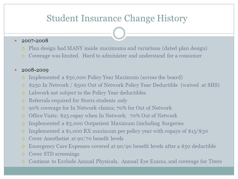 Student Insurance Change History 2007-2008 Plan design had MANY inside maximums and variations (dated plan design) Coverage was limited.