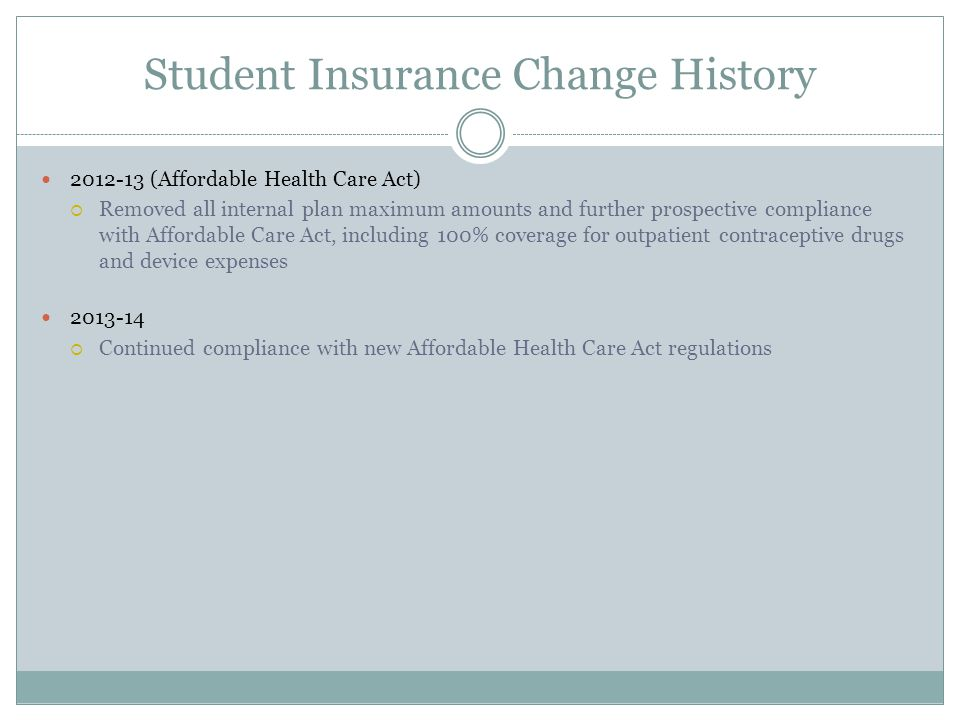 Student Insurance Change History 2012-13 (Affordable Health Care Act) Removed all internal plan maximum amounts and further prospective compliance with Affordable Care Act, including 100% coverage for outpatient contraceptive drugs and device expenses 2013-14 Continued compliance with new Affordable Health Care Act regulations