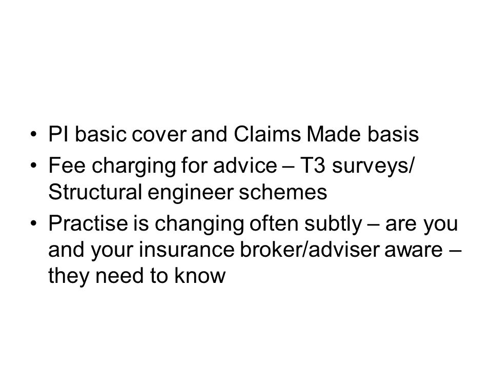 PI basic cover and Claims Made basis Fee charging for advice – T3 surveys/ Structural engineer schemes Practise is changing often subtly – are you and your insurance broker/adviser aware – they need to know