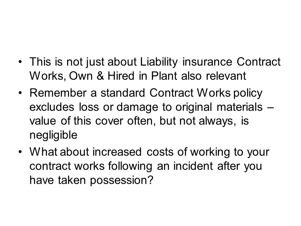 This is not just about Liability insurance Contract Works, Own & Hired in Plant also relevant Remember a standard Contract Works policy excludes loss or damage to original materials – value of this cover often, but not always, is negligible What about increased costs of working to your contract works following an incident after you have taken possession