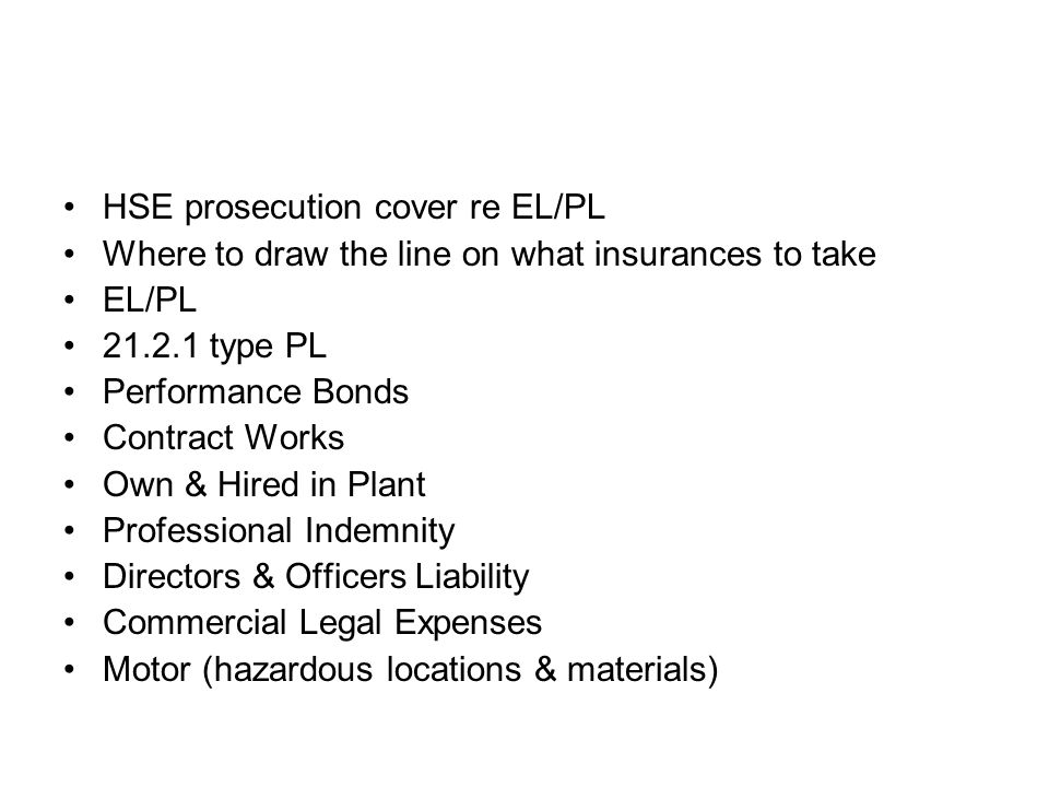 HSE prosecution cover re EL/PL Where to draw the line on what insurances to take EL/PL 21.2.1 type PL Performance Bonds Contract Works Own & Hired in Plant Professional Indemnity Directors & Officers Liability Commercial Legal Expenses Motor (hazardous locations & materials)