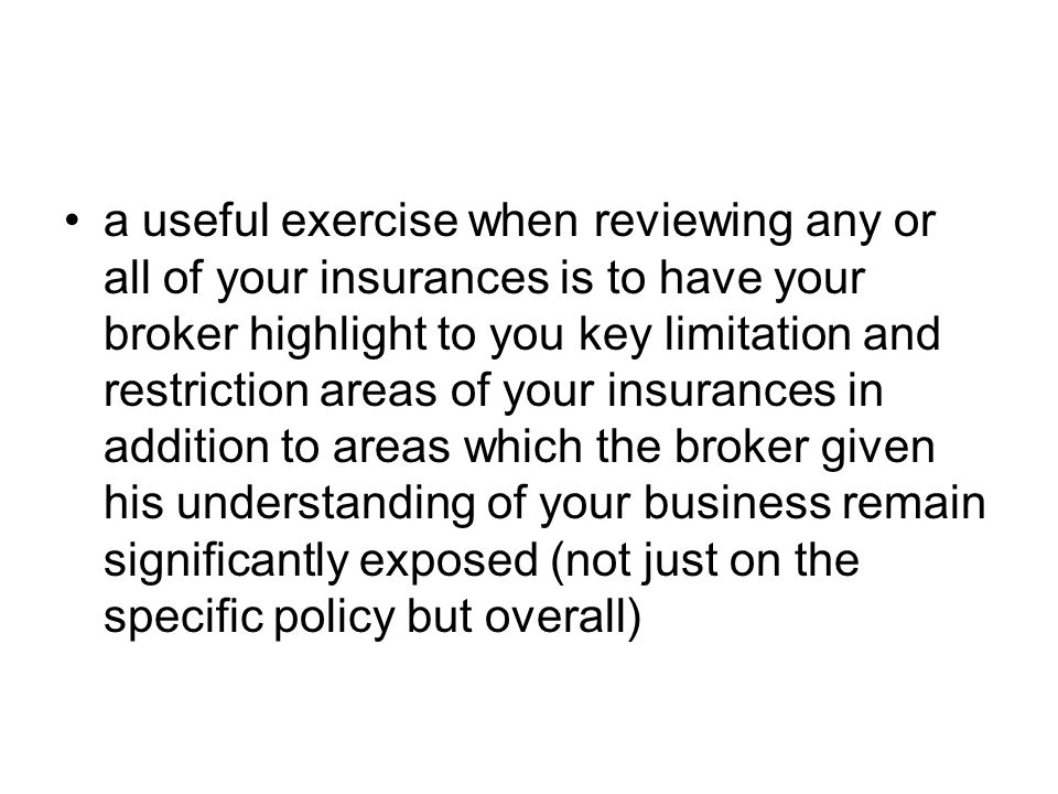 a useful exercise when reviewing any or all of your insurances is to have your broker highlight to you key limitation and restriction areas of your insurances in addition to areas which the broker given his understanding of your business remain significantly exposed (not just on the specific policy but overall)