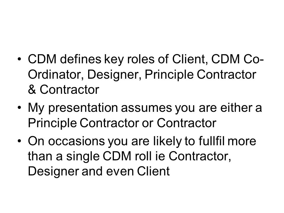 CDM defines key roles of Client, CDM Co- Ordinator, Designer, Principle Contractor & Contractor My presentation assumes you are either a Principle Contractor or Contractor On occasions you are likely to fullfil more than a single CDM roll ie Contractor, Designer and even Client