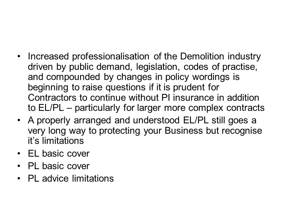 Increased professionalisation of the Demolition industry driven by public demand, legislation, codes of practise, and compounded by changes in policy wordings is beginning to raise questions if it is prudent for Contractors to continue without PI insurance in addition to EL/PL – particularly for larger more complex contracts A properly arranged and understood EL/PL still goes a very long way to protecting your Business but recognise its limitations EL basic cover PL basic cover PL advice limitations