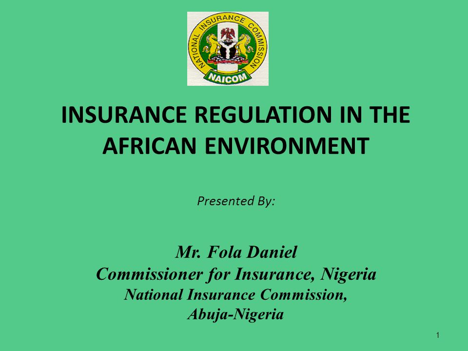 INSURANCE REGULATION IN THE AFRICAN ENVIRONMENT Presented By: Mr. Fola Daniel Commissioner for Insurance, Nigeria National Insurance Commission, Abuja