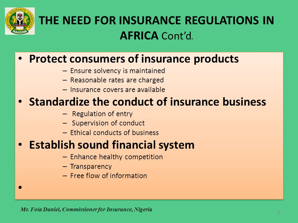THE NEED FOR INSURANCE REGULATIONS IN AFRICA Contd. Protect consumers of insurance products – Ensure solvency is maintained – Reasonable rates are cha