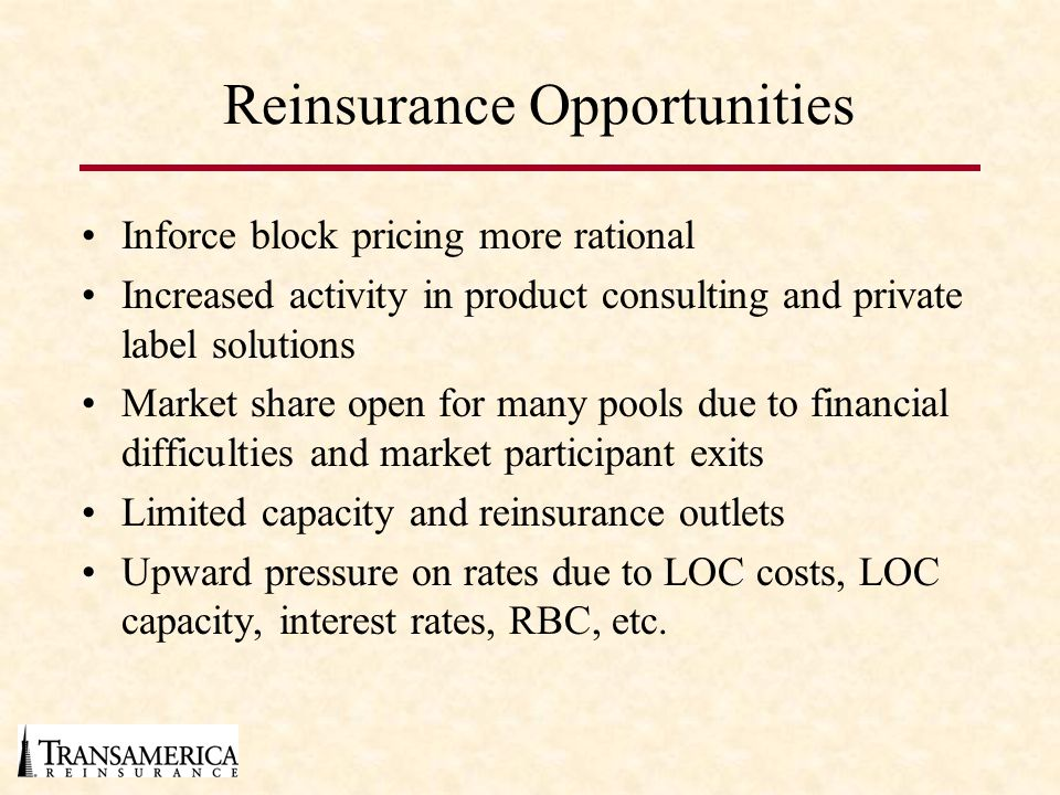 Reinsurance Opportunities Inforce block pricing more rational Increased activity in product consulting and private label solutions Market share open for many pools due to financial difficulties and market participant exits Limited capacity and reinsurance outlets Upward pressure on rates due to LOC costs, LOC capacity, interest rates, RBC, etc.