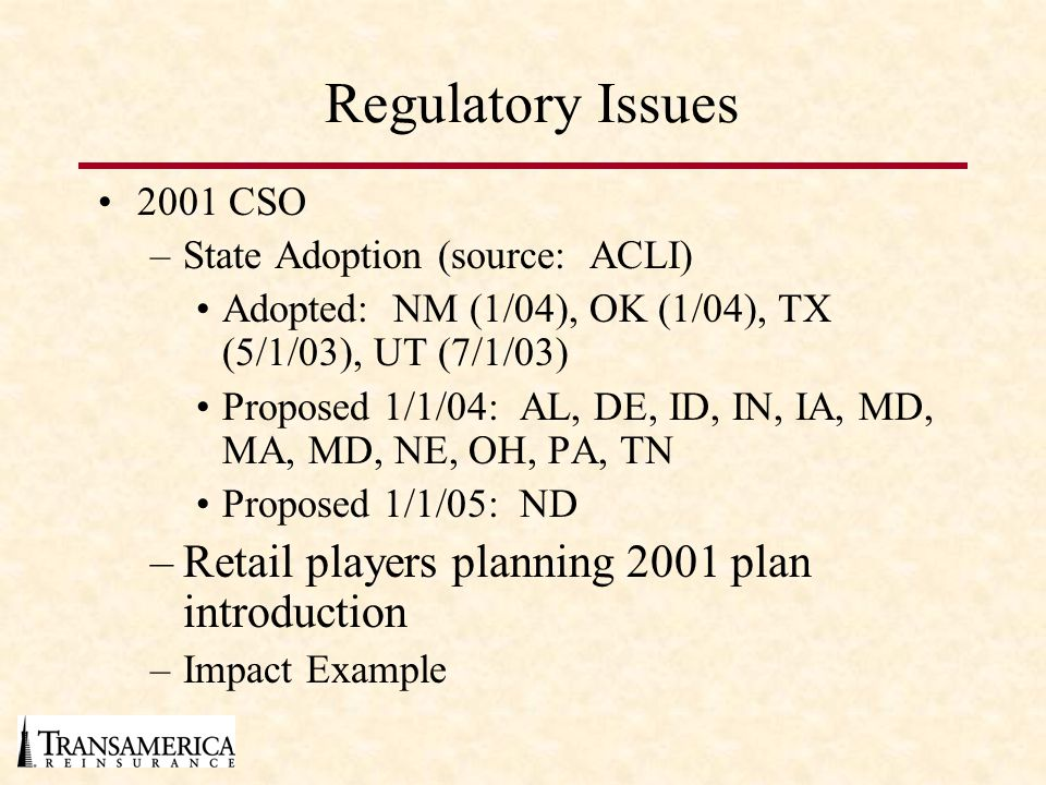 Regulatory Issues 2001 CSO –State Adoption (source: ACLI) Adopted: NM (1/04), OK (1/04), TX (5/1/03), UT (7/1/03) Proposed 1/1/04: AL, DE, ID, IN, IA, MD, MA, MD, NE, OH, PA, TN Proposed 1/1/05: ND –Retail players planning 2001 plan introduction –Impact Example