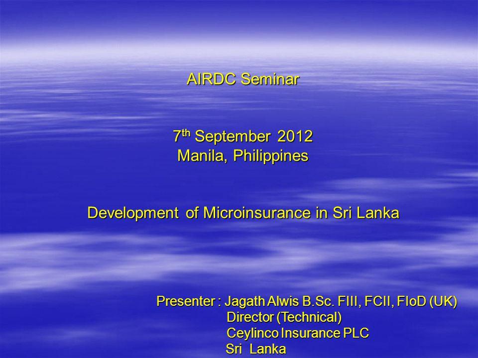 AIRDC Seminar 7 th September 2012 Manila, Philippines Development of Microinsurance in Sri Lanka Presenter : Jagath Alwis B.Sc.