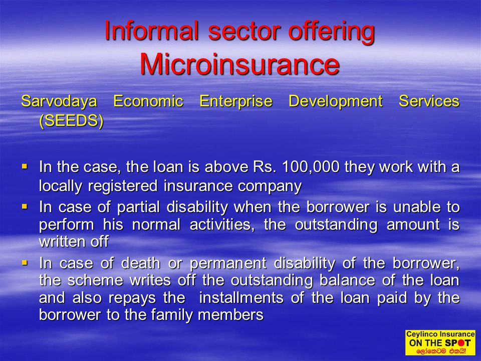 Sarvodaya Economic Enterprise Development Services (SEEDS) In the case, the loan is above Rs. 100,000 they work with a locally registered insurance co
