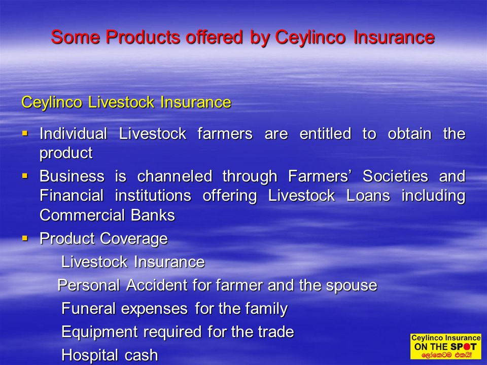 Some Products offered by Ceylinco Insurance Ceylinco Livestock Insurance Individual Livestock farmers are entitled to obtain the product Individual Li