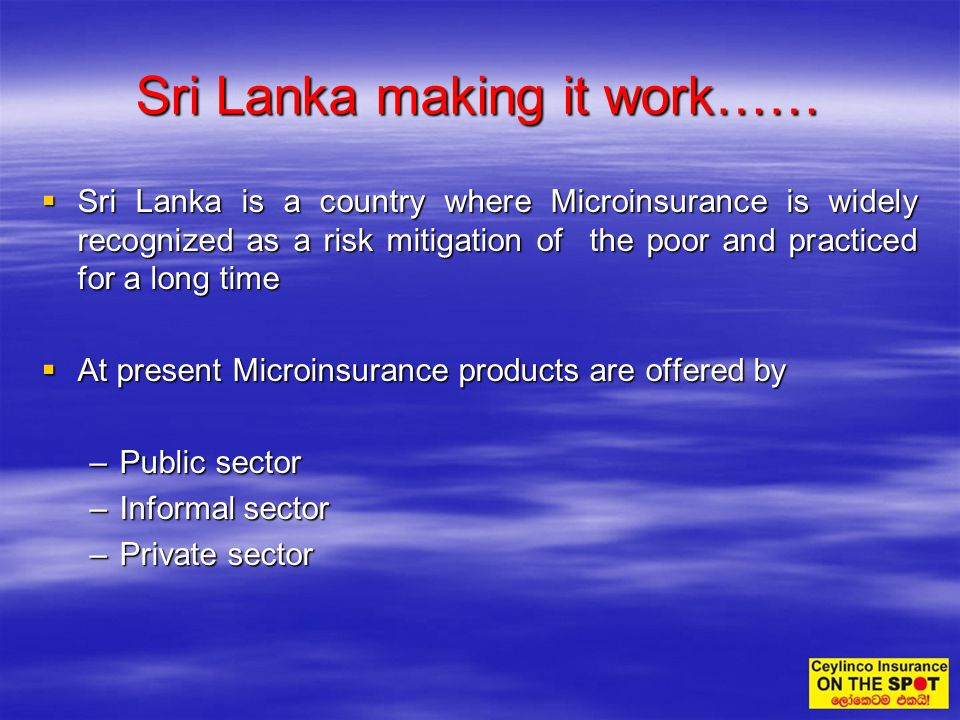 Sri Lanka is a country where Microinsurance is widely recognized as a risk mitigation of the poor and practiced for a long time Sri Lanka is a country