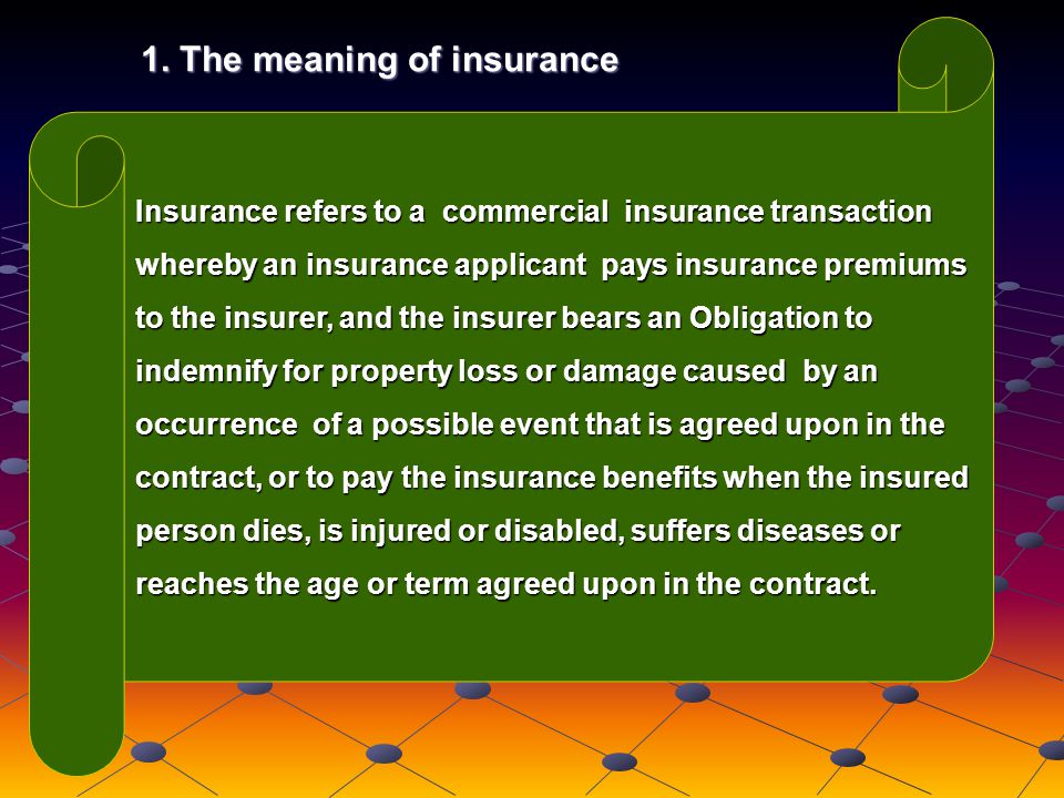 Insurance refers to a commercial insurance transaction whereby an insurance applicant pays insurance premiums to the insurer, and the insurer bears an Obligation to indemnify for property loss or damage caused by an occurrence of a possible event that is agreed upon in the contract, or to pay the insurance benefits when the insured person dies, is injured or disabled, suffers diseases or reaches the age or term agreed upon in the contract.