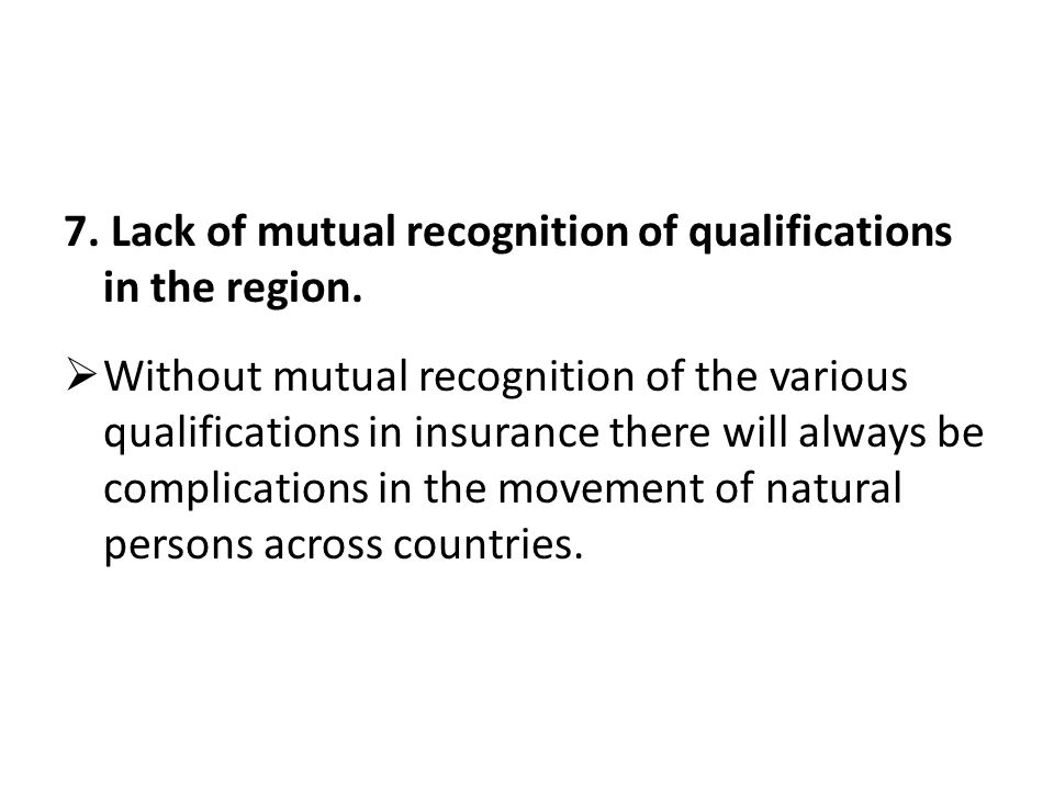 7. Lack of mutual recognition of qualifications in the region. Without mutual recognition of the various qualifications in insurance there will always