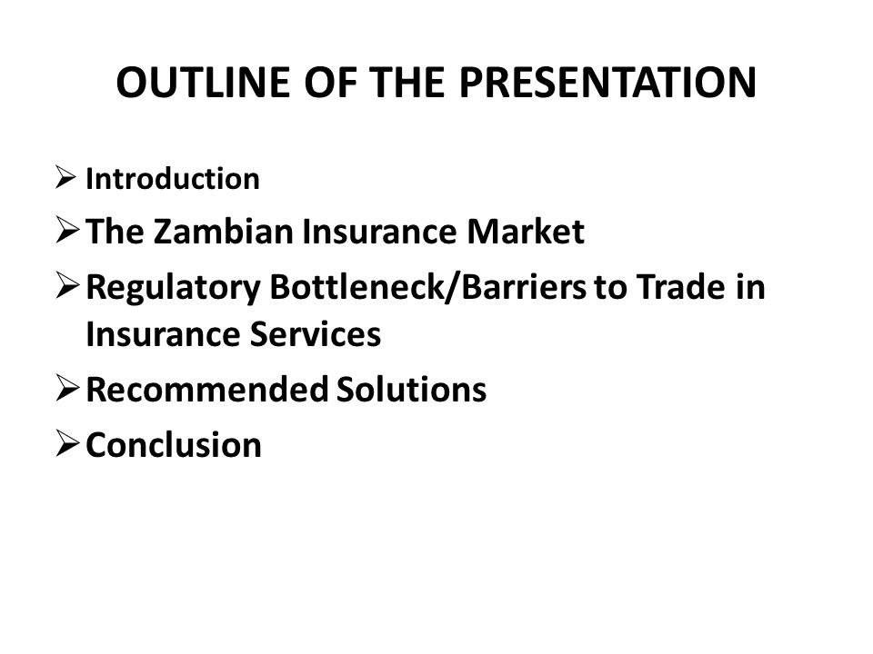OUTLINE OF THE PRESENTATION Introduction The Zambian Insurance Market Regulatory Bottleneck/Barriers to Trade in Insurance Services Recommended Solutions Conclusion