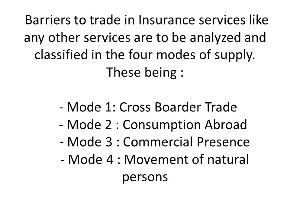 Barriers to trade in Insurance services like any other services are to be analyzed and classified in the four modes of supply. These being : - Mode 1: