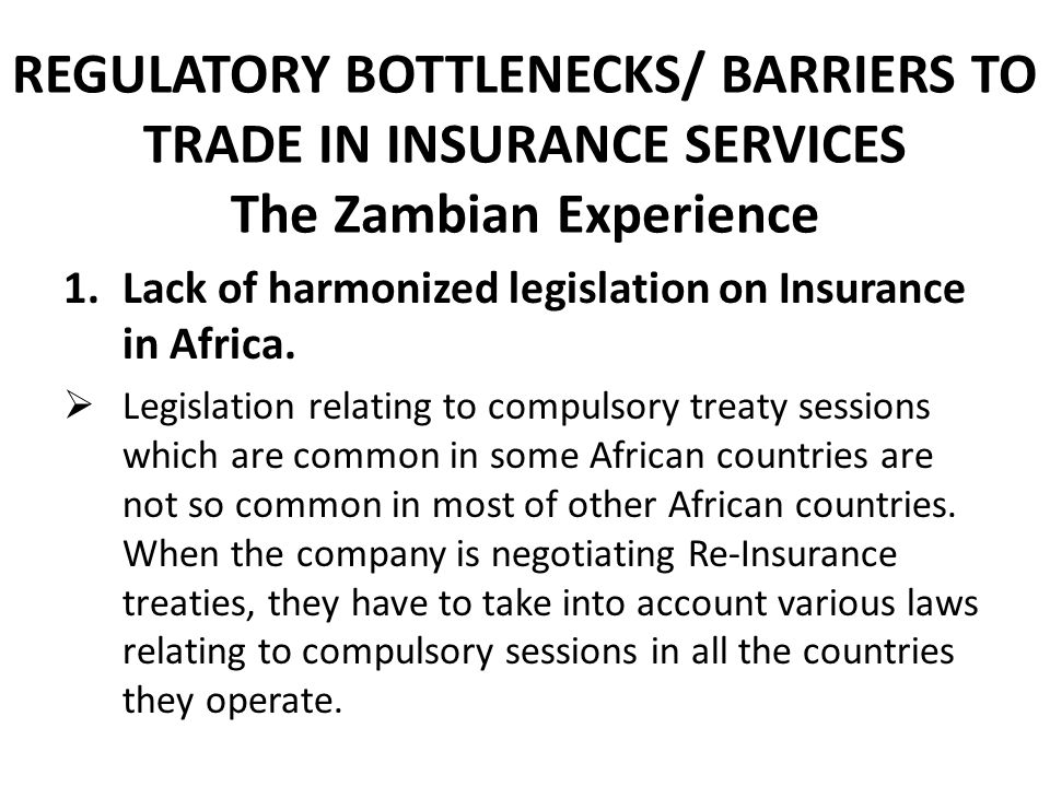REGULATORY BOTTLENECKS/ BARRIERS TO TRADE IN INSURANCE SERVICES The Zambian Experience 1.Lack of harmonized legislation on Insurance in Africa.